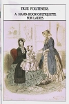 True Politeness: A Hand Book of Etiquette for Ladies